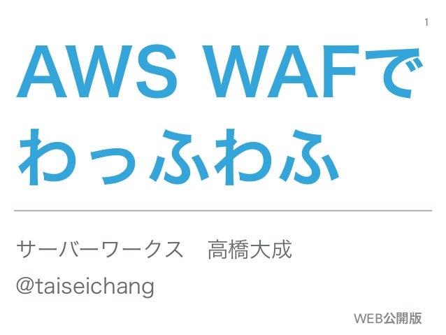 AWS WAFで わっふわふ サーバーワークス高橋大成 @taiseichang 1 WEB公開版