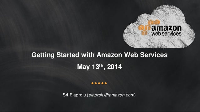 Getting Started with Amazon Web Services May 13th, 2014 Sri Elaprolu (elaprolu@amazon.com)