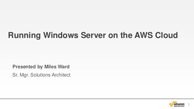 Running Windows Server on the AWS Cloud  Presented by Miles Ward Sr. Mgr. Solutions Architect  1
