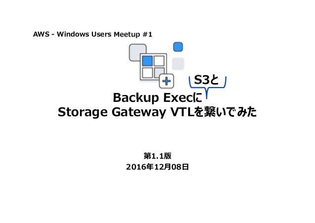 Backup Execに Storage Gateway VTLを繋いでみた 第1.1版 2016年12月08日 AWS - Windows Users Meetup #1 S3と