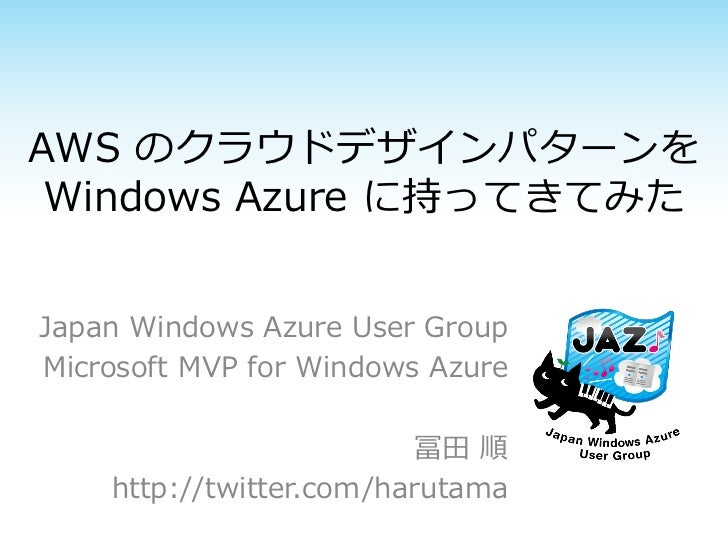AWS のクラウドデザインパターンを Windows Azure に持ってきてみたJapan Windows Azure User GroupMicrosoft MVP for Windows Azure                    ...
