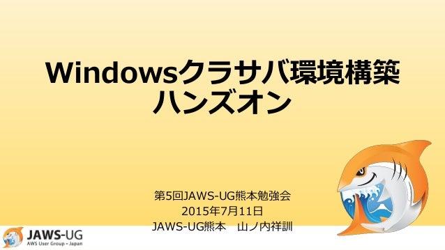 Windowsクラサバ環境構築 ハンズオン 第5回JAWS-UG熊本勉強会 2015年7月11日 JAWS-UG熊本 山ノ内祥訓