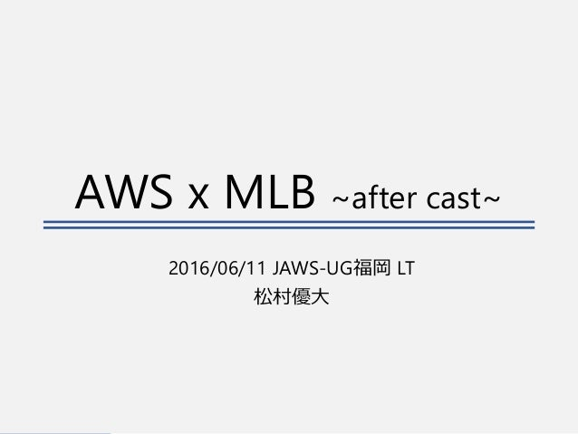 AWS x MLB ~after cast~ 2016/06/11 JAWS-UG福岡 LT 松村優大