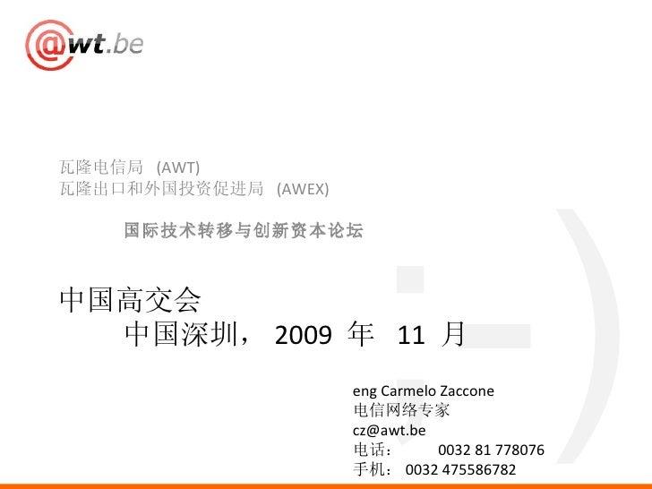 <ul><li>瓦隆电信局  (AWT) </li></ul><ul><li>瓦隆出口和外国投资促进局  (AWEX) </li></ul><ul><li>国际技术转移与创新资本论坛 </li></ul>中国高交会 中国深圳, 2009  年 ...