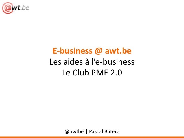 E-business @ awt.be Les aides à l'e-business Le Club PME 2.0 @awtbe | Pascal Butera
