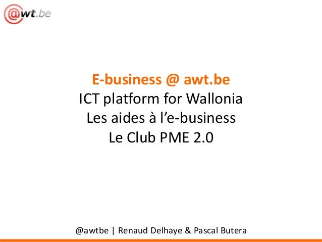 E-business @ awt.be ICT platform for Wallonia Les aides à l'e-business Le Club PME 2.0 @awtbe   Renaud Delhaye & Pascal Bu...