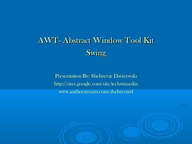 AWT- Abstract Window Tool KitAWT- Abstract Window Tool Kit SwingSwing Presentation By: Shehrevar Davierwala http://sites.g...