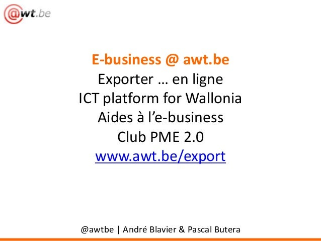 E-business @ awt.be Exporter … en ligne ICT platform for Wallonia Aides à l'e-business Club PME 2.0 www.awt.be/export  @aw...