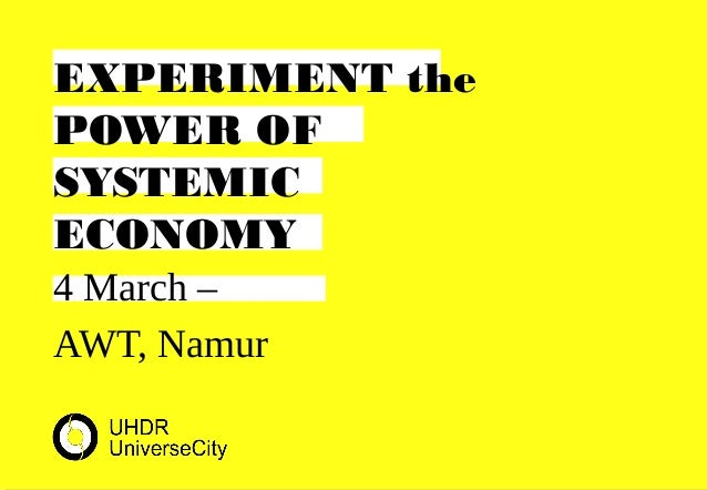 4 March – AWT, Namur EXPERIMENT the POWER OF SYSTEMIC ECONOMY