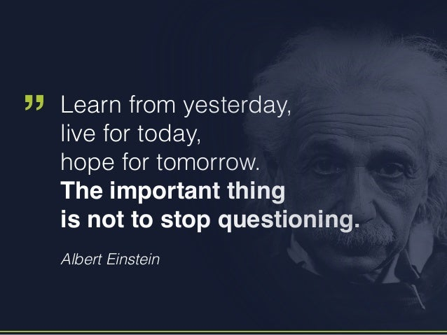 """Albert Einstein Learn from yesterday, live for today, hope for tomorrow. The important thing is not to stop questioning. """""""
