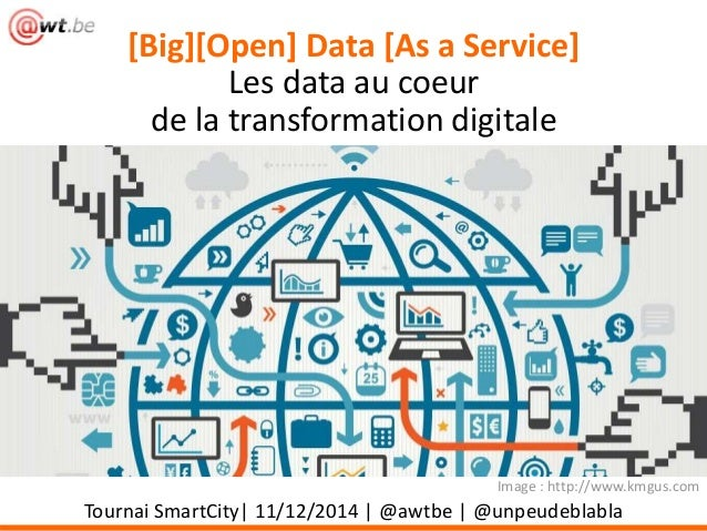 [Big][Open] Data [As a Service]  Les data au coeur  de la transformation digitale  Image : http://www.kmgus.com  Tournai S...
