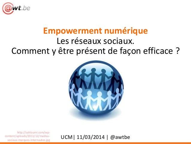 Empowerment numérique Les réseaux sociaux. Comment y être présent de façon efficace ? UCM| 11/03/2014 | @awtbe http://sahl...