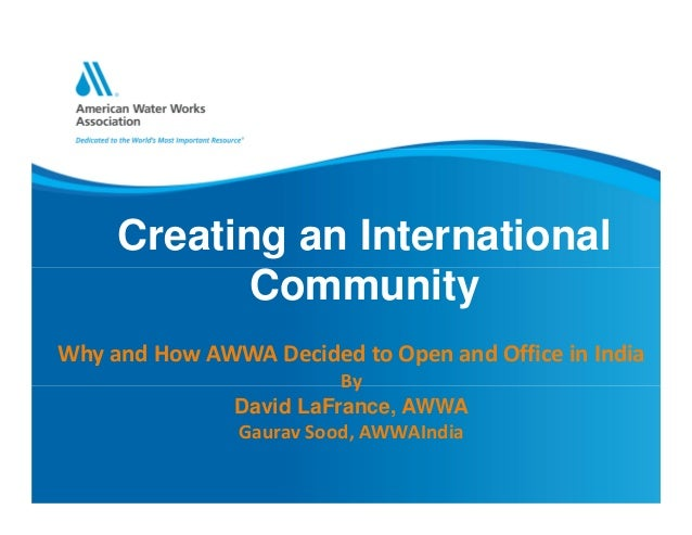 Creating an International Community Why and How AWWA Decided to Open and Office in India By David LaFrance, AWWA Gaurav So...