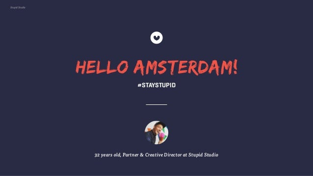 Stupid Studio HELLO AMSTERDAM! 32 years old, Partner & Creative Director at Stupid Studio #STAYSTUPID