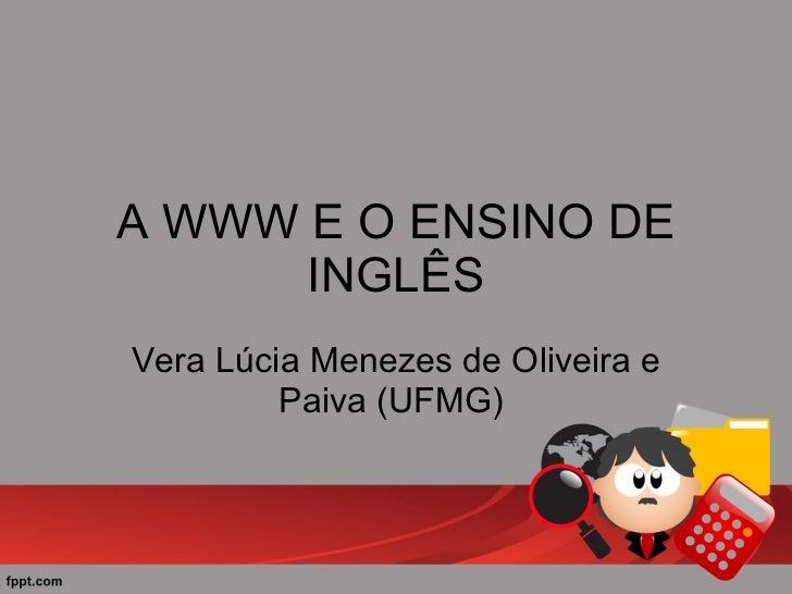 A WWW E O ENSINO DE INGLÊS Vera Lúcia Menezes de Oliveira e Paiva (UFMG)