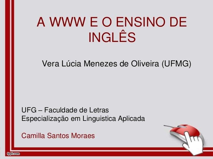 A WWW E O ENSINO DE INGLÊS<br />Vera Lúcia Menezes de Oliveira (UFMG)<br />UFG – Faculdade de Letras<br />Especialização e...