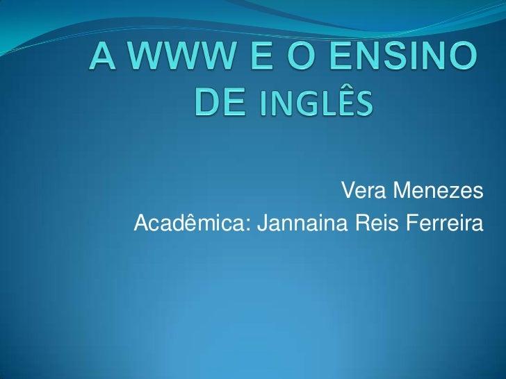 AWWW E O ENSINO DE INGLÊS<br />Vera Menezes<br />Acadêmica: JannainaReis Ferreira<br />