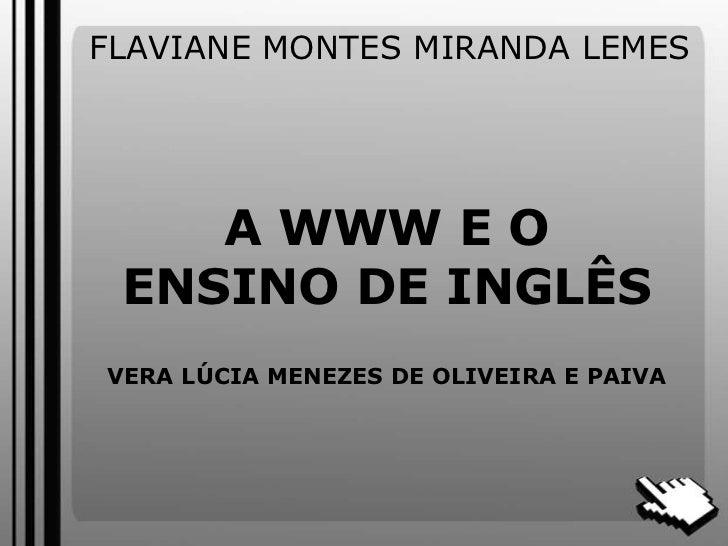 FLAVIANE MONTES MIRANDA LEMES<br />A WWW E O ENSINO DE INGLÊSVERA LÚCIA MENEZES DE OLIVEIRA E PAIVA <br />