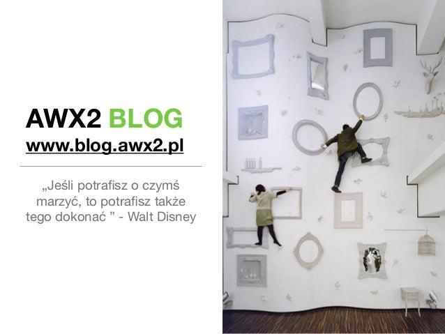 """AWX2 BLOG  www.blog.awx2.pl  """"Jeśli potrafisz o czymś  marzyć, to potrafisz także  tego dokonać """" - Walt Disney"""