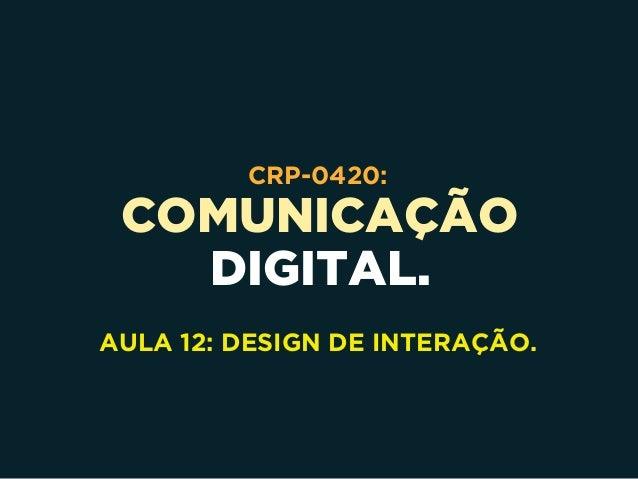 COMUNICAÇÃO DIGITAL. CRP-0420: AULA 12: DESIGN DE INTERAÇÃO.