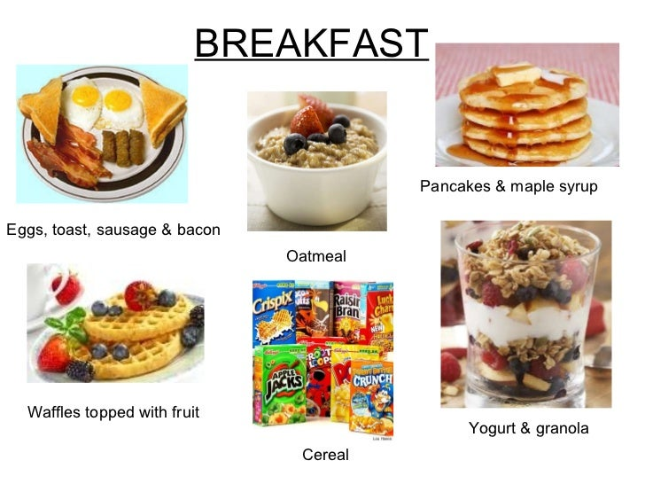 BREAKFAST Pancakes & maple syrup Eggs, toast, sausage & bacon Waffles topped with fruit Oatmeal Yogurt & granola Cereal