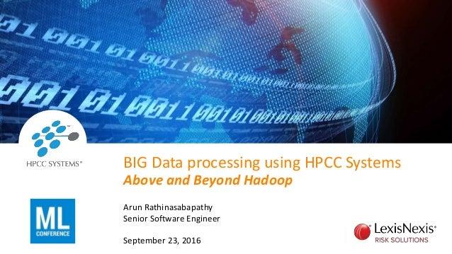 BIG Data processing using HPCC Systems Above and Beyond Hadoop Arun Rathinasabapathy Senior Software Engineer September 23...
