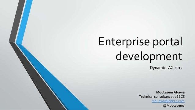 Enterprise portal development Dynamics AX 2012 Moutasem Al-awa Technical consultant at eBECS mal-awa@ebecs.com @Moutasema