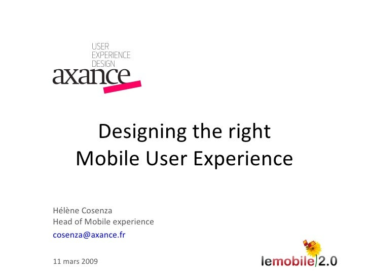 Designing the right Mobile User Experience Hélène Cosenza Head of Mobile experience [email_address] 11 mars 2009