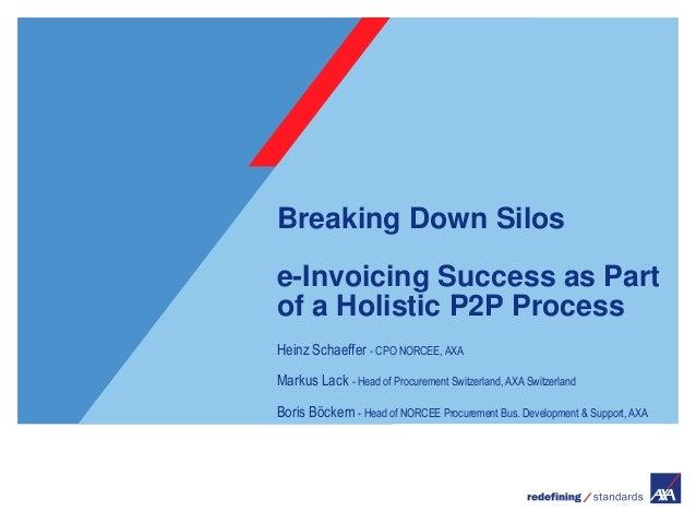 Breaking Down Silose-Invoicing Success as Partof a Holistic P2P ProcessHeinz Schaeffer - CPO NORCEE, AXAMarkus Lack - Head...