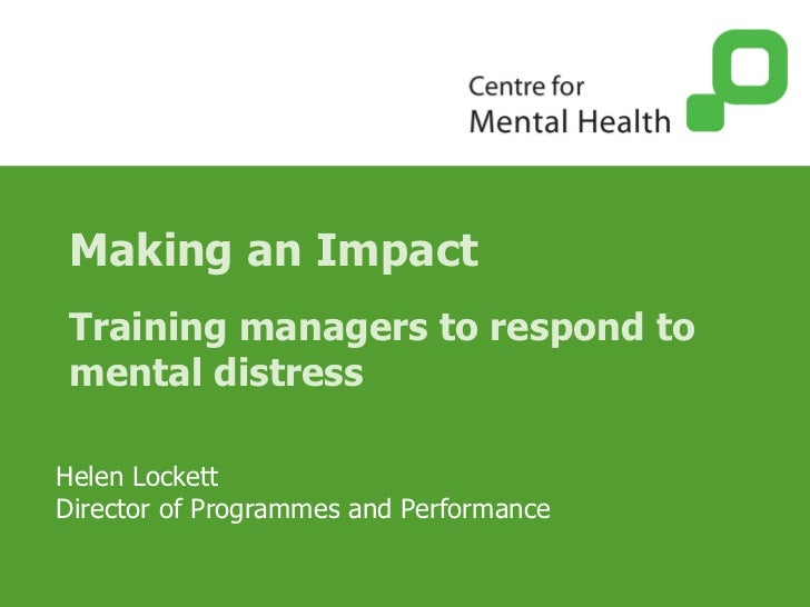 Making an Impact Training managers to respond to mental distress Helen Lockett Director of Programmes and Performance
