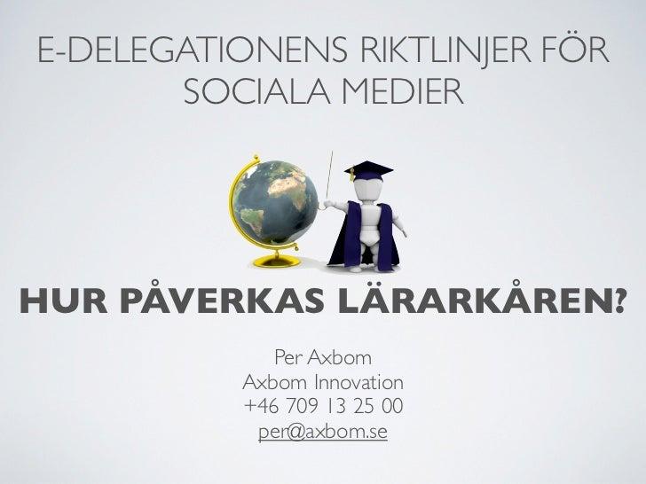 E-DELEGATIONENS RIKTLINJER FÖR       SOCIALA MEDIERHUR PÅVERKAS LÄRARKÅREN?             Per Axbom          Axbom Innovatio...