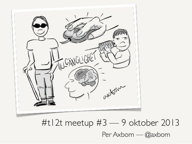 #t12t meetup #3 — 9 oktober 2013 Per Axbom — @axbom