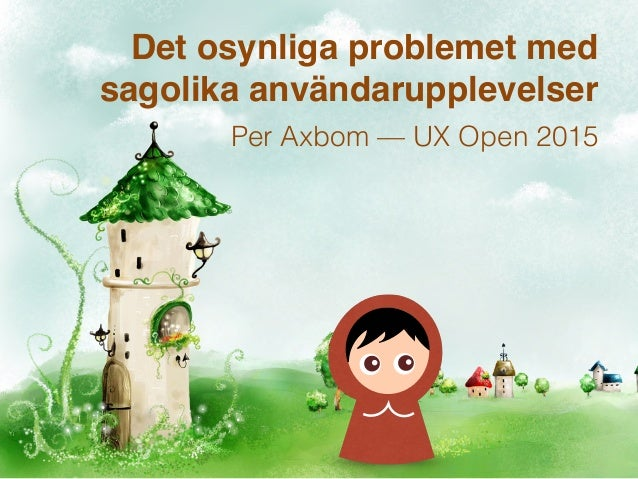 Det osynliga problemet med sagolika användarupplevelser Per Axbom — UX Open 2015