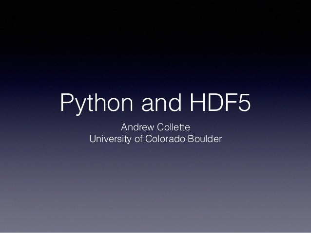 Python and HDF5 Andrew Collette University of Colorado Boulder