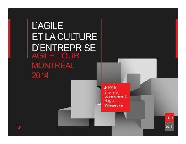 L'AGILE ET LACULTURE D'ENTREPRISE PAR Étienne Laverdière & Hugo Villeneuve AGILE TOUR MONTRÉAL 2014 2014 15.11