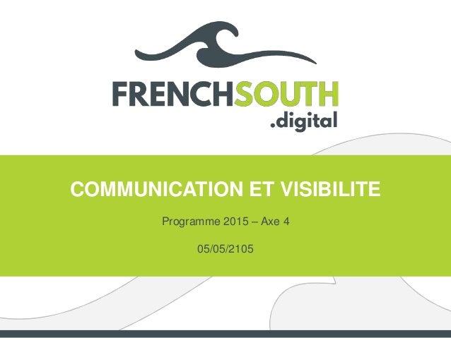 COMMUNICATION ET VISIBILITE Programme 2015 – Axe 4 05/05/2105