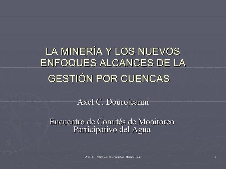 LA MINERÍA Y LOS NUEVOS ENFOQUES ALCANCES DE LA GESTIÓN POR CUENCAS   Axel C. Dourojeanni Encuentro de Comités de Monitore...