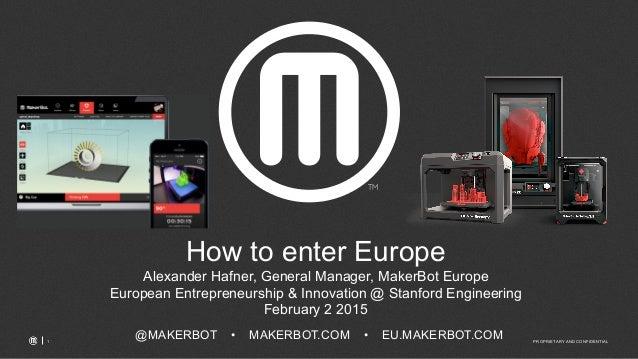 PROPRIETARY AND CONFIDENTIAL1 @MAKERBOT • MAKERBOT.COM • EU.MAKERBOT.COM How to enter Europe Alexander Hafner, General Man...