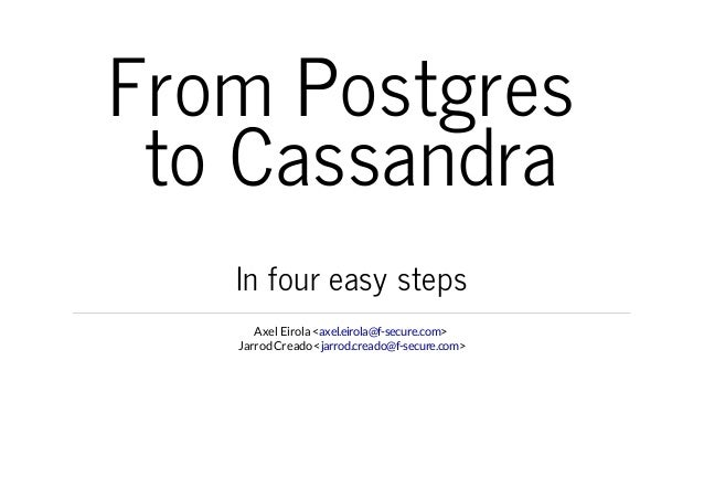 From Postgres to Cassandra In four easy steps Axel Eirola <axel.eirola@f-secure.com> Jarrod Creado <jarrod.creado@f-secure...