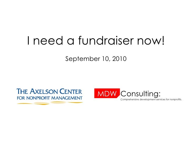 I need a fundraiser now! September 10, 2010 MDW Consulting: Comprehensive development services for nonprofits .