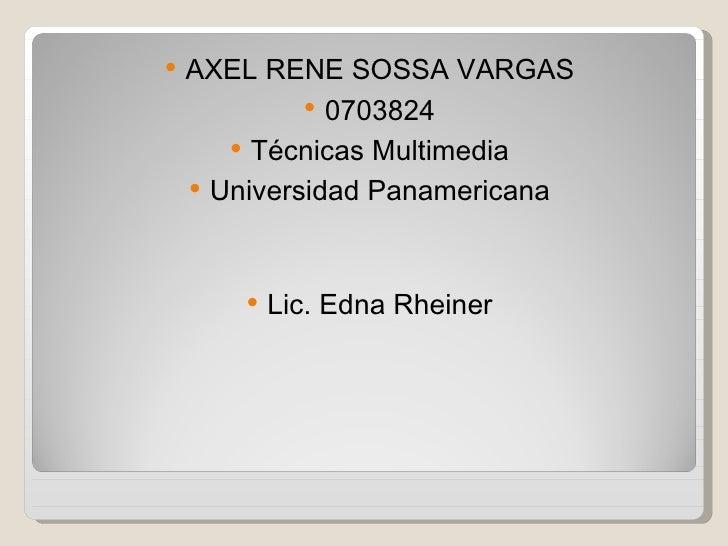 <ul><li>AXEL RENE SOSSA VARGAS </li></ul><ul><li>0703824 </li></ul><ul><li>Técnicas Multimedia </li></ul><ul><li>Universid...