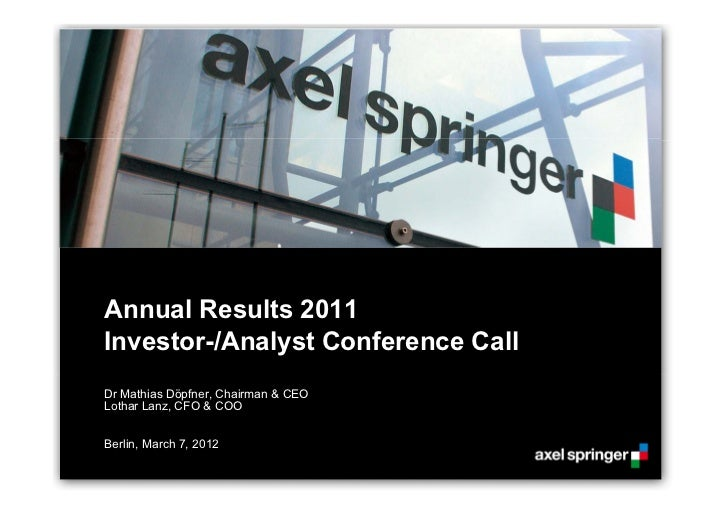 Annual Results 2011Investor-/Analyst Conference CallDr Mathias Döpfner, Chairman & CEOLothar Lanz, CFO & COOBerlin, March ...