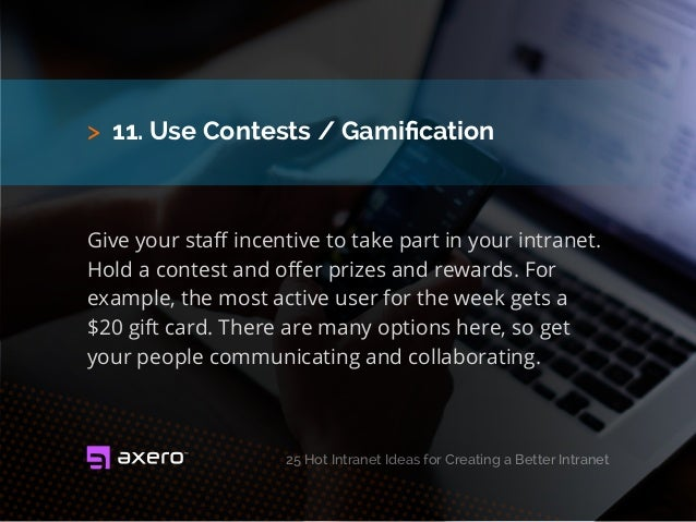 > 11. Use Contests / Gamification Give your staff incentive to take part in your intranet. Hold a contest and offer prizes...