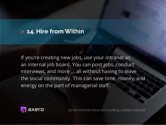 > 14. Hire from Within If you're creating new jobs, use your intranet as an internal job board. You can post jobs, conduct...