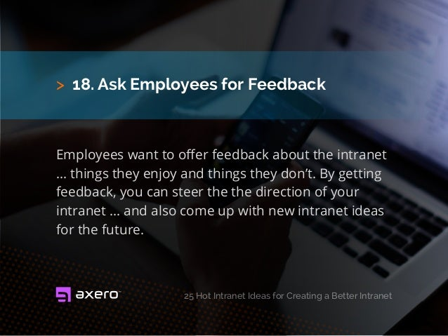 > 18. Ask Employees for Feedback Employees want to offer feedback about the intranet ... things they enjoy and things they...