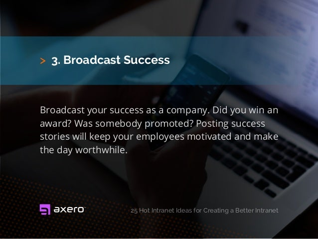 > 3. Broadcast Success 25 Hot Intranet Ideas for Creating a Better Intranet Broadcast your success as a company. Did you w...