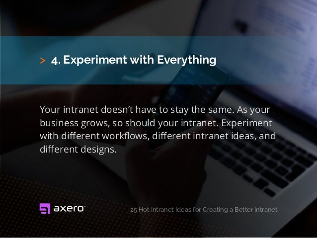 > 4. Experiment with Everything Your intranet doesn't have to stay the same. As your business grows, so should your intran...