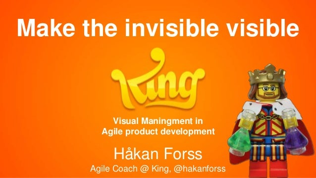 Make the invisible visible Håkan Forss Agile Coach @ King, @hakanforss Visual Maningment in Agile product development