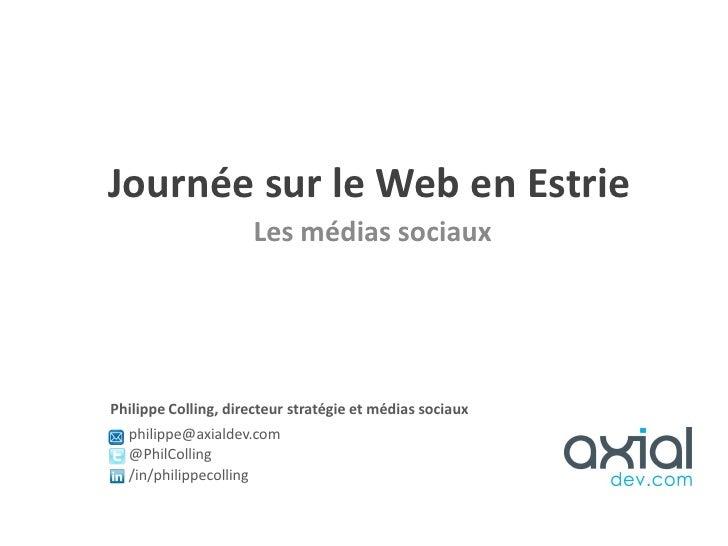 Journée sur le Web en Estrie                     Les médias sociauxPhilippe Colling, directeur stratégie et médias sociaux...