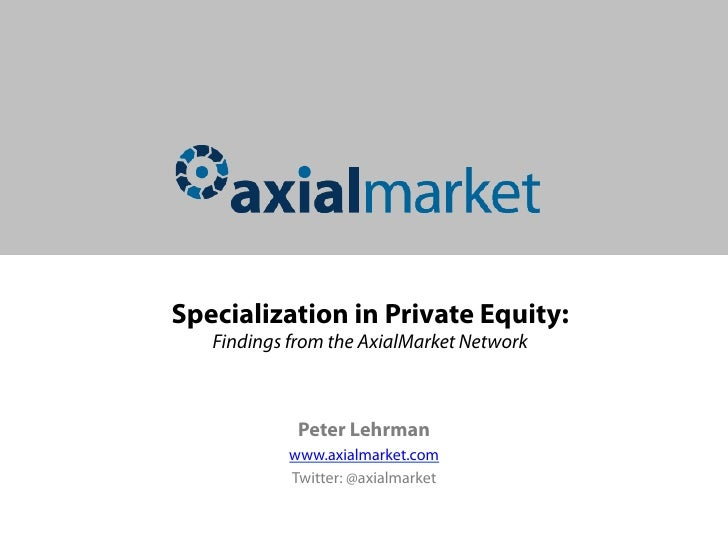 Specialization in Private Equity:   Findings from the AxialMarket Network             Peter Lehrman           www.axialmar...